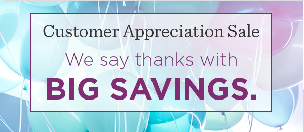 Customer Appreciation Sale. We say thanks with big savings.
