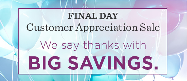 Final Day Customer Appreciation Sale. We say thanks with big savings.