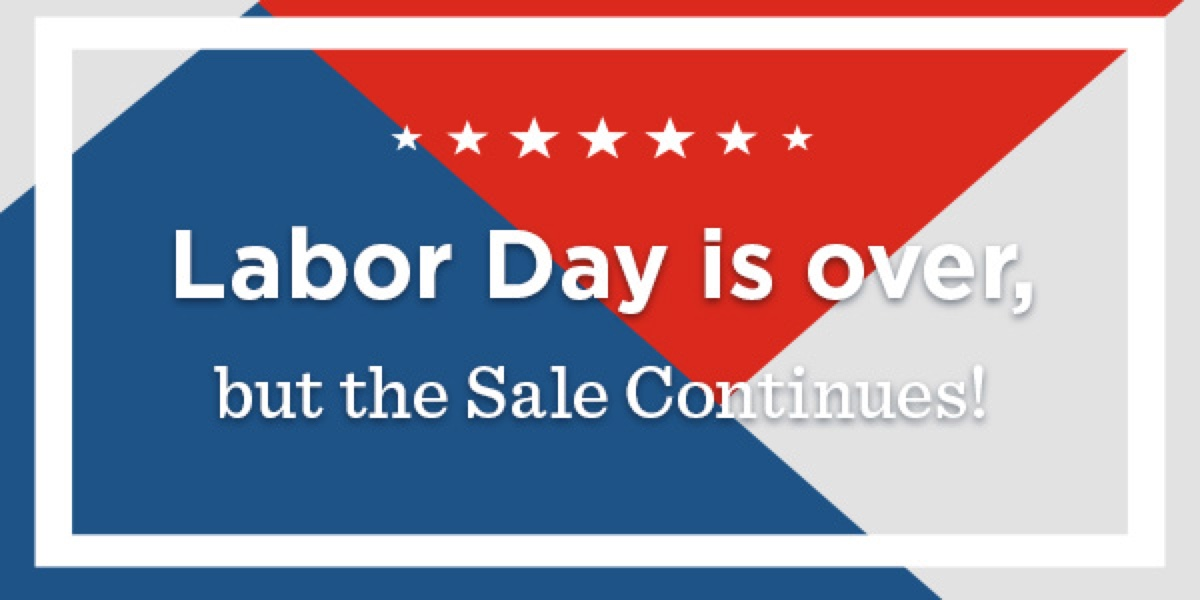Labor Day is over, but the Sale Continues!
