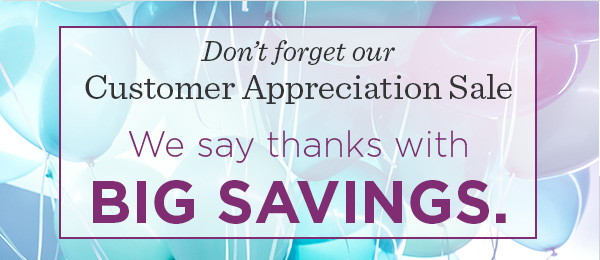 Don't forget our Customer Appreciation Sale. We say thanks with big savings.