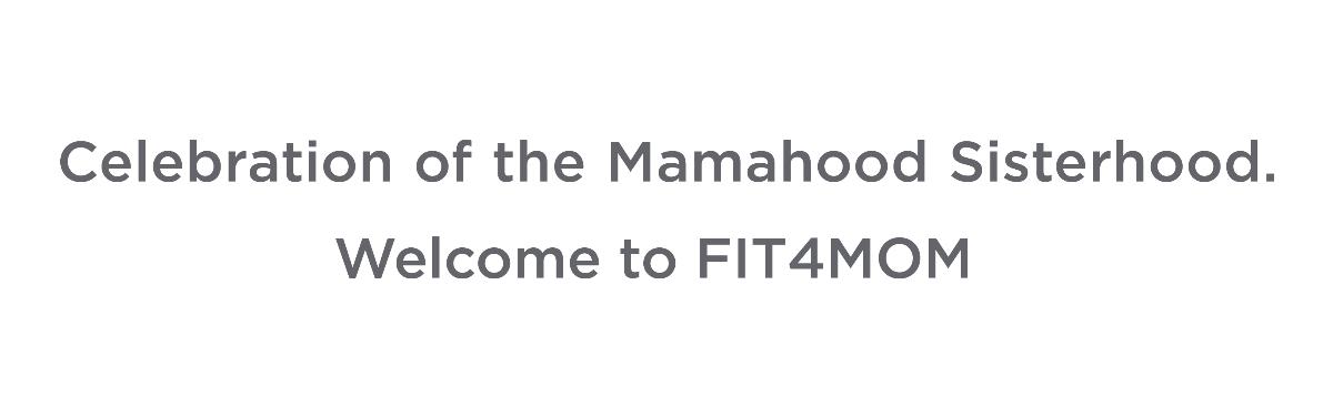 Celebration of the Mamahood Sisterhood. Welcome to FIT4MOM